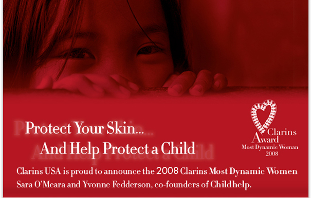 Protect Your SKin...And Hlep Protect a Child. Clarins USA is proud to announce the 2008 Clarins Most Dynamic Women Sara O'Meara and Yvonne Fedderson, co-founders of Childhelp.