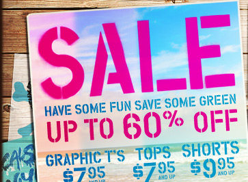 Sale | Have Some Fun Save Some Green | Up To 60% Off | Graphic T's $7.95 And Up | Tops $7.95 And Up | Shorts $9.95 And Up