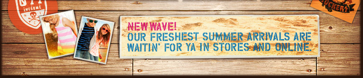 New Wave! Our Freshest Summer Arrivals Are Waitin' For Ya In Stores And Online.