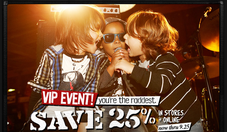 VIP Event! you're the raddest. | Save 25% In Stores + Online now thru 9.25