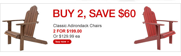 BUY 2, SAVE $60 - Classic Adirondack Chairs - 2 FOR $199, Or $129.99 ea