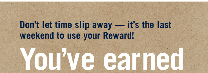 Don't let time slip away — it's the last weekend to use your Reward! You've earned
