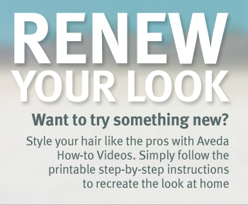 RENEW YOUR LOOK. Want to try something new? Style your hair like the pros with Aveda How-to Videos. Simply follow the printable step-by-step instructions to recreate the look at home.