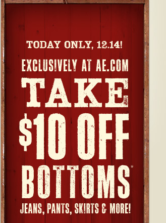 Today Only, 12.14! Exclusively At AE.com | Take $10 Off Bottoms* | Jeans, Pants, Skirts & More!