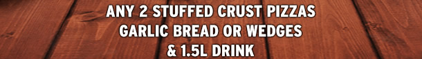 ANY 2 STUFFED CRUST PIZZAS GARLIC BREAD OR WEDGES & 1.5L DRINK