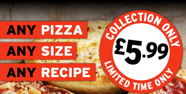 ANY PIZZA. ANY SIZE. ANY RECIPE. £5.99