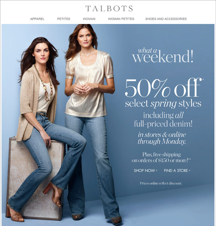 Talbots - Classic clothing including petites and women's sizes, accessories, shoes and more. 50% off* spring styles including all full-priced denim! In stores & online through Monday. Plus, free shipping on orders of $150 or more!**