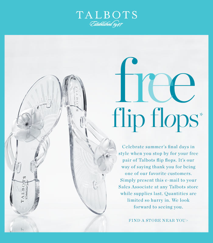 Free Flip Flops.  Celebrate summer's final days in style when you stop by for your free pair of Talbots flip flops. It's our way of saying thank you for being one of our favorite customers. Simply present this e-mail to your Sales Associate at any Talbots store while supplies last. Quantities are limited so hurry in. We look forward to seeing you. Find a store near you.