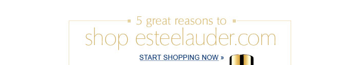 5 great reasons to shop esteelauder.com. Start Shopping Now