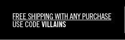 FREE shipping with any purchase. Use code VILLAINS.