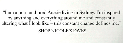 """I am a born and bred Aussie living in Sydney. I'm inspired by anything and everything around me and constantly altering what I look like - this constant change defines me.""  SHOP NICOLE'S FAVES"