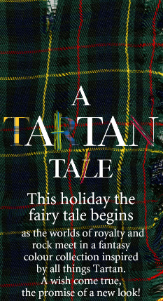 A Tartan Tale  This holiday the fairy tale begins  as the worlds of royalty and rock meet in a  fantasy colour collection inspired by all things Tartan.  It's a Highland Fling fit for princess, pixie or punk. A wish come true, the promise of a new look!