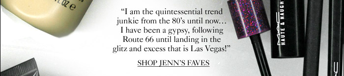 I am the quintessential trend junkie from the 80's until now... I have been a gypsy, following Route 66 until landing in the glitz and excess that is Las Vegas! SHOP JENN'S FAVES