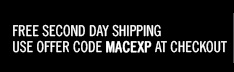 FREE SECOND DAY SHIPPING. USE OFFER CODE MACEXP AT CHECKOUT.