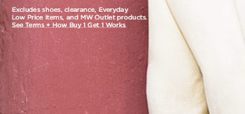 Excludes shoes, clearance, Everyday Low Price items, and MW Outlet products.   >> See Terms + How Buy 1 Get 1 Works
