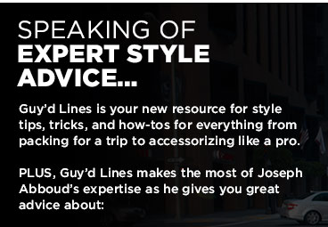 **************************************** SPEAKING OF EXPERT STYLE ADVICE... ****************************************  Guy'd Lines is your new resource for style tips, tricks, and how-tos for everything from packing for a trip to accessorizing like a pro.   PLUS, Guy'd Lines makes the most of Joseph Abboud's expertise as he gives you great advice about: