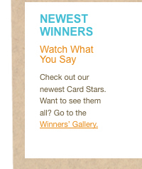 Check out our newest Card Stars.Want to see them all? Go to the Winners' Gallery. >&#8221; style=&#8221;display: block;&#8221; border=&#8221;0&#8243; height=&#8221;237&#8243; width=&#8221;200&#8243;></a></td> <td id=
