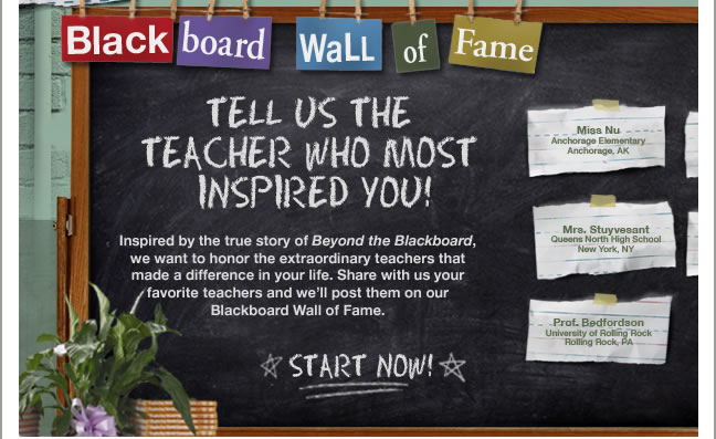 "BEYOND THE BLACKBOARD WALL OF FAME Tell us the teacher who most inspired you! Inspired by the true story of Beyond the Blackboard, we want to honor the extraordinary teachers that made a difference in your life. Share with us your favorite teachers and we'll post them on our Blackboard Wall of Fame. Start Now >"" style=""display: block;"" border=""0″ height=""397″ width=""648″></a></td> </tr> <tr> <td valign="