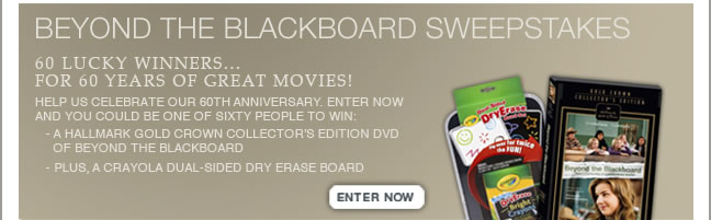 BEYOND THE BLACKBOARD SWEEPSTAKES 60 lucky winners…for 60 years of great movies! Help us celebrate our 60th anniversary. Enter now and you could be one of sixty people to win: • A Hallmark Gold Crown Collector's Edition DVD of BEYOND THE BLACKBOARD Plus, A Crayola Dual-Sided Dry Erase Board Enter Now >&#8221; style=&#8221;display: block;&#8221; border=&#8221;0&#8243; height=&#8221;201&#8243; width=&#8221;648&#8243;></a></td> </tr> </tbody> </table> <table align=