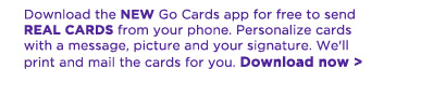 Download the new Go Cards app for free to send real cards from your phone. Personalize cards with a message, picture and your signature. We'll print and mail the cards for you. Download now.