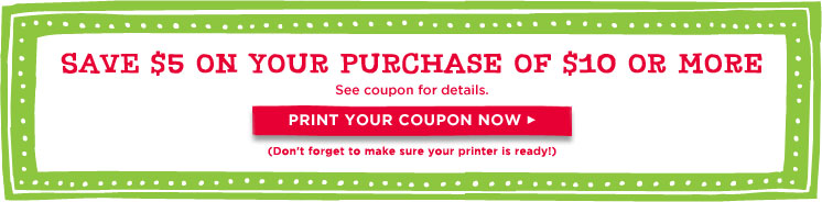 Save $5  on your purchase of $10 or more - See coupon for details. Print your  coupon now> (Don't forget to make sure your printer is ready!)