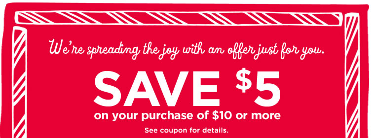 We're spreading the joy with an offer just for you.  Save $5 on your purchase of $10 or more  See coupon for details.