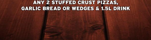 ANY 2 STUFFED CRUST PIZZAS, GARLIC BREAD OR WEDGES & 1.5L DRINK