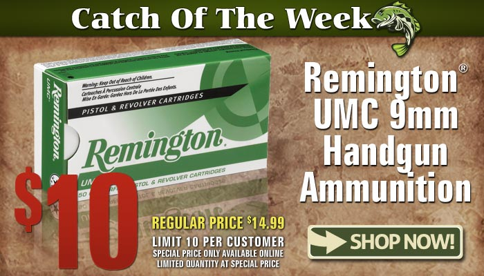 Catch of the Week: Remington UMC 9mm Handgun Ammo - only $10. Reg. $14.99.Limit 10 per customer. Online only.