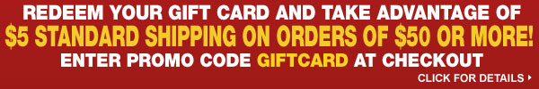 Redeem your gift card and take advantage of $5 Standard Shipping on Orders of $50 or more! Enter promo code GIFTCARD at checkout