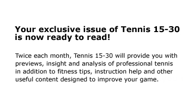 Your exclusive issue of Tennis 15-30 is now ready to read! Twice each month, Tennis 15-30 will provide you with previews, insight and analysis of professional tennis in addition to fitness tips, instruction help and other useful content designed to improve your game.