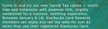 Come in and try our new Tazo® Tea Lattes exotic teas and botanicals with steamed milk, slightly sweetened for a luscious, soothing experience.Between January 6-18, Starbucks Card Rewards members can enjoy any tall tea latte for just $2 when they use their registered Starbucks Card.