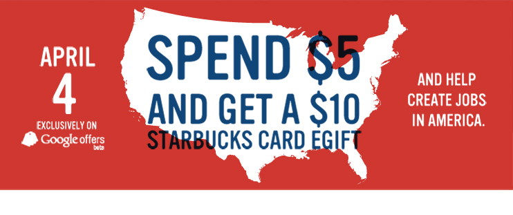Spend $5 and get a $10 Starbucks Card eGift and help create jobs in America. April 4 Exclusively on Google offers