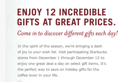 Enjoy 12 Incredible Gifts at Great Prices. Come in to discover different gifts each day! In the spirit of the season, we're bringing a dash  of joy to your wish list. Visit participating Starbucks stores from December 1 through December 12 to enjoy one great deal a day on select gift items. It's the perfect way to save on holiday gifts for the coffee lover in your life.