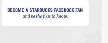 Become a Starbucks Facebook Fan and be the first to know.