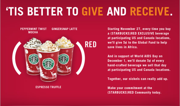 'Tis better to give and receive. Starting November 27, every time you buy a (STARBUCKS)RED EXCLUSIVE beverage at participating US and Canada locations, we'll give 5¢ to the Global Fund to help save lives in Africa. And in support of World AIDS Day on December 1, we'll donate 5¢ of every hand-crafted beverage we sell that day at participating US and Canada locations. Together, our nickels can really add up. Make your commitment at the (STARBUCKS)RED Community today.