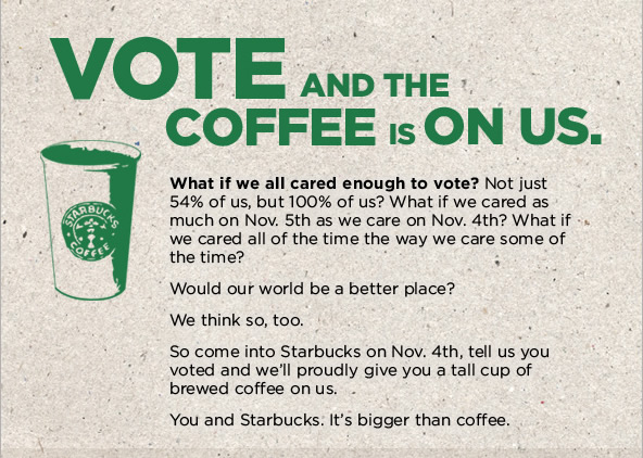VOTE and the COFFEE is ON US.  What if we all cared enough to vote? Not just 54% of us, but 100% of us? What if we cared as much on Nov. 5th as we care on Nov. 4th? What if we cared all of the time the way we care some of the time?  Would our world be a better place? We think so, too.  So come into Starbucks on Nov. 4th, tell us you voted and we'll proudly give you a tall cup of brewed coffee on us.  You and Starbucks. It's bigger than coffee.