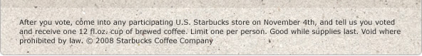 After you vote, come into any participating U.S. Starbucks store on November 4th, and tell us you voted and receive one 12 fl.oz. cup of brewed coffee. Limit one per person. Good while supplies last. Void where prohibited by law. © 2008 Starbucks Coffee Company