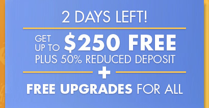 2 Days Left! Get Up To $250 Free Plus 50% Reduced Deposit And Free Upgrades For All