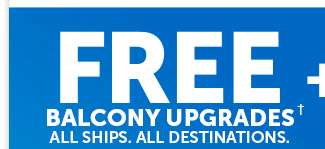 Free Balcony Upgrades. All Ships. All Destinations.