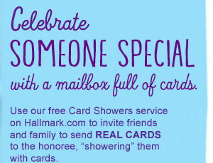 "Celebrate someone special with a mailbox full of cards. — Use our free Card Showers service on Hallmark.com to invite friends and family to send REAL CARDS to the honoree, ""showering"" them with cards."
