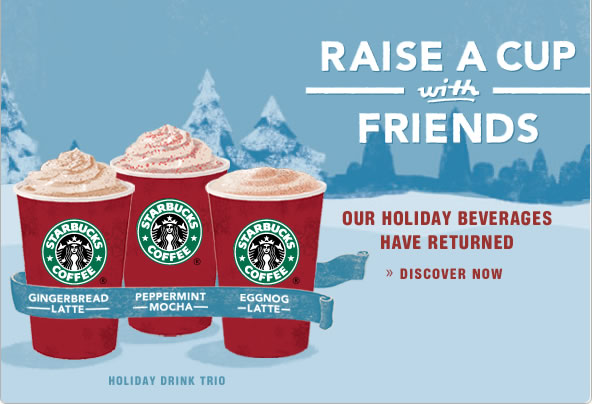 RAISE A CUP with FRIENDS  Our holiday beverages have returned: Gingerbread Latte Peppermint Mocha Eggnog Latte >> Discover Now